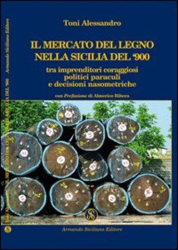 Il mercato del legno nella Sicilia del Novecento tra imprenditori coraggiosi, politici paraculi e decisioni nasometriche - Alessandro Toni |