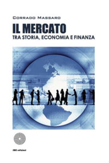 Il mercato tra storia, economia e finanza - Corrado Massaro  