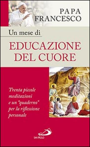 Un mese di educazione del cuore. Trenta piccole meditazioni e un «quaderno» per la riflessione personale - Papa Francesco (Jorge Mario Bergoglio) | Kritjur.org