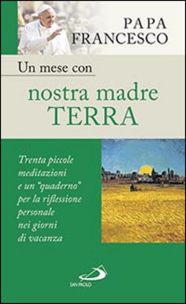 Un mese con nostra madre terra. Trenta piccole meditazioni e un «quaderno» per la meditazione personale nei giorni di vacanza - Papa Francesco (Jorge Mario Bergoglio) |