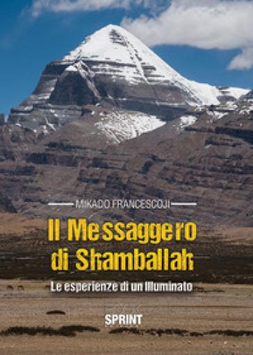Il messaggero di Shamballah. Le esperienze di un illuminato - Francesco Mikado   Rochesterscifianimecon.com