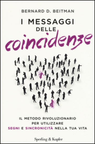I messaggi delle coincidenze. Il metodo rivoluzionario per utilizzare segni e sincronicità nella tua vita - Bernard D. Beitman   Rochesterscifianimecon.com