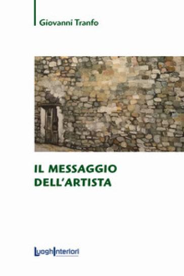 Il messaggio dell'artista. Ediz. illustrata - Giovanni Tranfo   Jonathanterrington.com