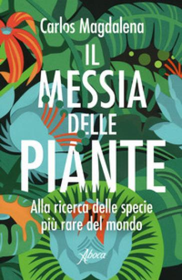 Il messia delle piante. Alla ricerca delle specie più rare del mondo - Carlos Magdalena |