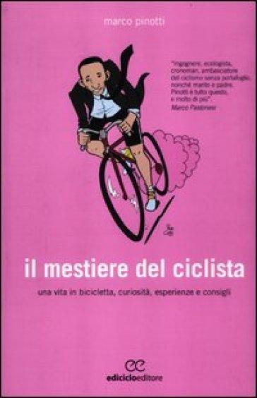 Il mestiere del ciclista. Una vita in bicicletta, curiosità, esperienze e consigli - Marco Pinotti |