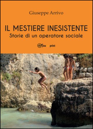 Il mestiere inesistente. Storie di un operatore sociale - Giuseppe Arrivo |