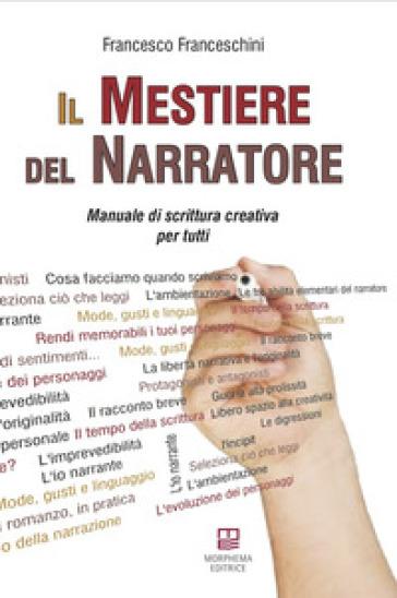Il mestiere del narratore. Manuale di scrittura creativa per tutti - Francesco Franceschini |