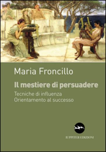 Il mestiere di persuadere. Tecniche di influenza. Orientamente al successo - Maria Froncillo |