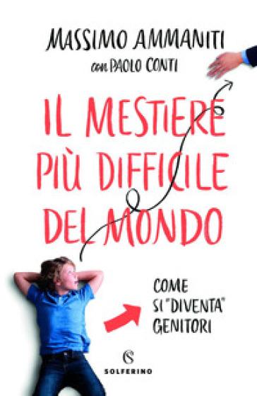 Il mestiere più difficile del mondo. Come si «diventa» genitori - Massimo Ammaniti | Thecosgala.com