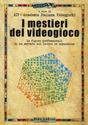 I mestieri del videogioco. Le figure professionali di un mercato del lavoro in espansione - Accademia Italiana dei videogiochi | Thecosgala.com