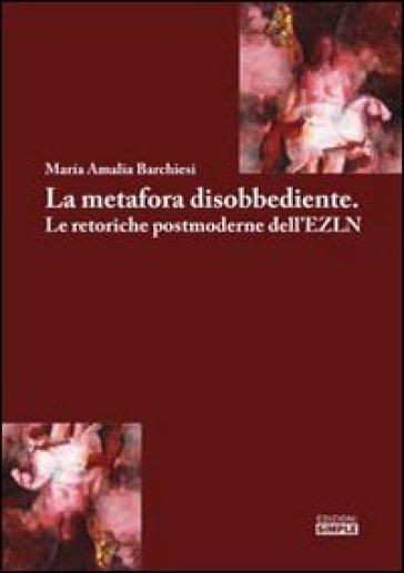 La metafora disobbediente. Le retoriche postmoderne dell'EZLN - M. Amalia Barchiesi | Jonathanterrington.com