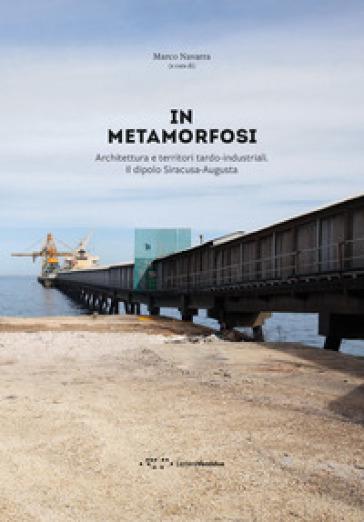 In metamorfosi. Architettura e territori tardo-industriali. Il dipolo Siracusa-Augusta - M. Navarra |