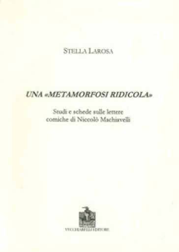 Una «metamorfosi ridicola». Studi e schede sulle lettere comiche di Niccolò Machiavelli - Stella Larosa   Rochesterscifianimecon.com