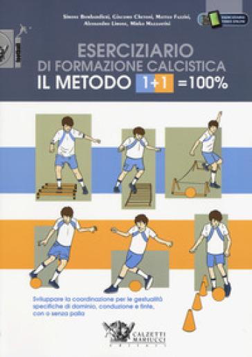 Il metodo 1+1=100%. Eserciziario di formazione calcistica. Sviluppare la coordinazione per le gestualità specifiche di dominio, conduzione e finte, con o senza palla - Simone Bombardieri | Thecosgala.com