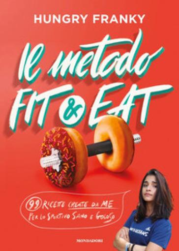 Il metodo Fit & Eat. 99 ricette create da me per lo sportivo sano e goloso - Hungry Franky  