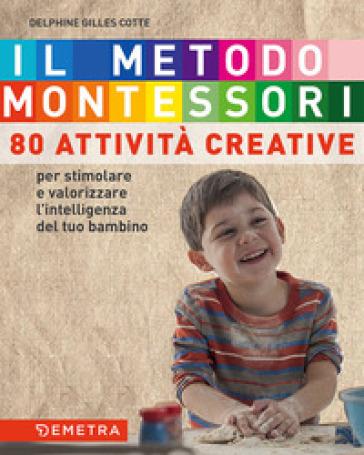 Il metodo Montessori a casa tua. 80 attività creative. Per stimolare e valorizzare l'intelligenza del tuo bambino - Delphine Gilles Cotte  