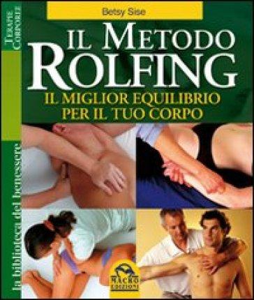 Il metodo Rolfing. Il miglior equilibrio per il tuo corpo - Betsy Sise | Jonathanterrington.com