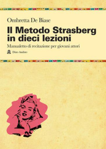 Il metodo Strasberg in dieci lezioni. Introduzione ai fondamentali della formazione attoriale - Ombretta De Biase |