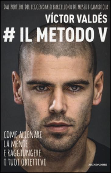 Il metodo V. Come allenare la mente e raggiungere i tuoi obiettivi - Victor Valdés |