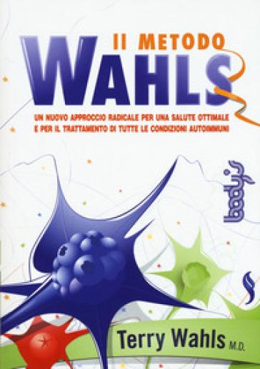 Il metodo Wahls. Un nuovo approccio radicale per una salute ottimale e per il trattamento di tutte le condizioni autoimmuni - Terry Wahls |