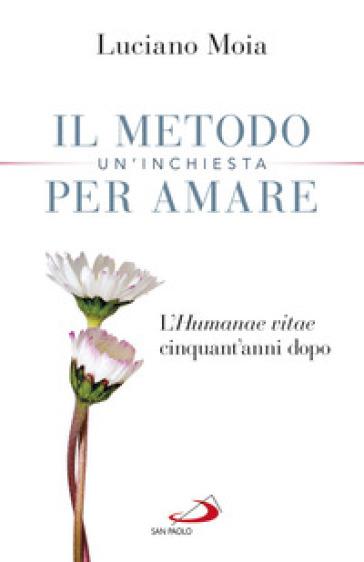 Il metodo per amare. Un'inchiesta. L'«Humanae Vitae» cinquant'anni dopo - Luciano Moia |