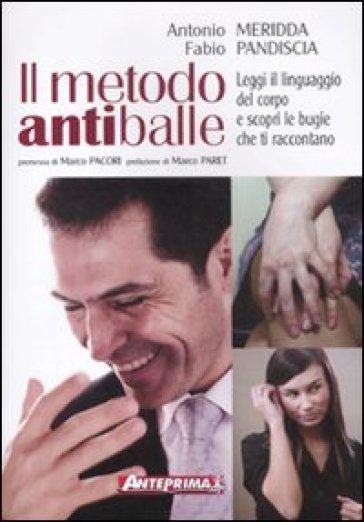 Il metodo antiballe. Leggi il linguaggio del corpo e scopri le bugie che ti raccontano - Antonio Pandiscia |