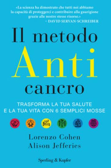 Il metodo anticancro. Trasforma la tua salute e la tua vita con 6 semplici mosse - Lorenzo Cohen |