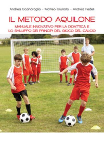 Il metodo aquilone. Manuale innovativo per la didattica e lo sviluppo dei principi del gioco del calcio - Andrea Scandroglio | Rochesterscifianimecon.com