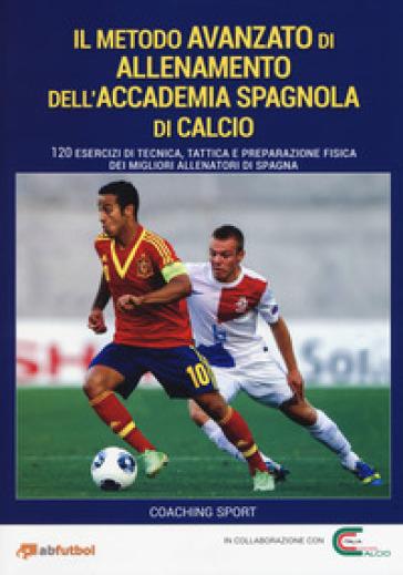 Il metodo avanzato di allenamento dell'Accademia spagnola di calcio. 120 esercizi di tecnica, tattica e preparazione fisica dei migliori allenatori di Spagna - David Aznar |