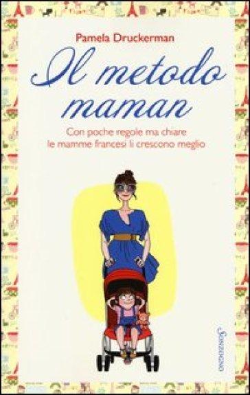 Il metodo maman. Con poche regole ma chiare le mamme francesi li crescono meglio - Pamela Druckerman |