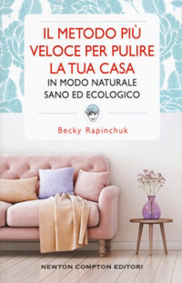 Il metodo più veloce per pulire la tua casa in modo naturale sano ed ecologico - Becky Rapinchuk | Rochesterscifianimecon.com