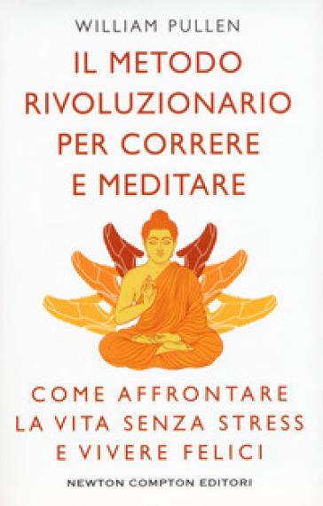 Il metodo rivoluzionario per correre e meditare. Come affrontare la vita senza stress e vivere felici - William Pullen  