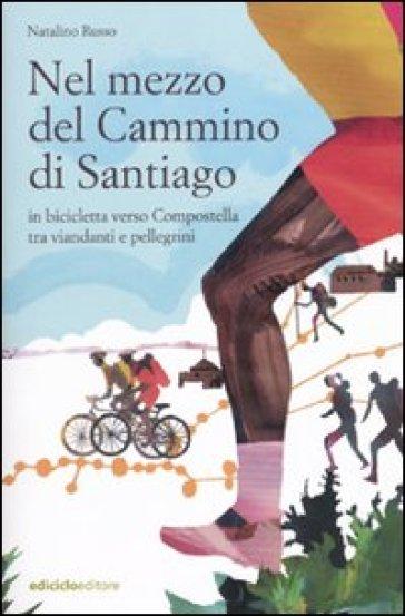 Nel mezzo del cammino di Santiago. In bicicletta verso Compostella tra viandanti e pellegrini - Natalino Russo  