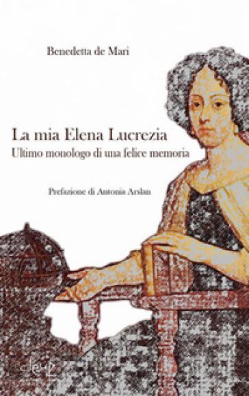 La mia Elena Lucrezia. Ultimo monologo di una felice memoria - Benedetta De Mari |