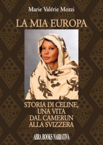La mia Europa. Storia di Celine, una vita dal Camerun alla Svizzera - Marie Valérie Mozzi |