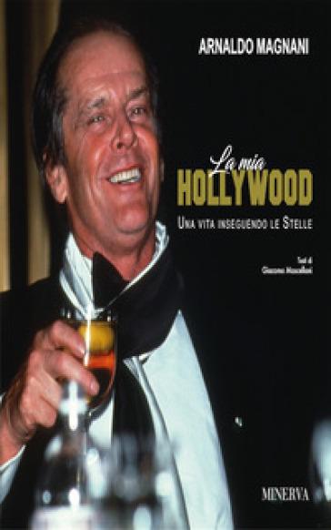 La mia Hollywood. Una vita inseguendo le Stellele - Arnaldo Magnani | Rochesterscifianimecon.com