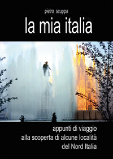 La mia Italia. Appunti di viaggio alla scoperta di alcune località del Nord Italia - Pietro Scuppa |