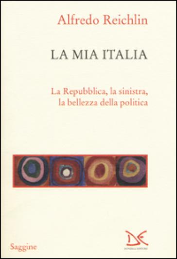 La mia Italia. La Republica, la sinistra, la bellezza della politica - Alfredo Reichlin  