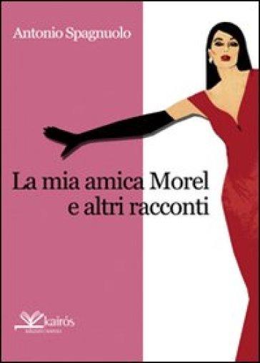 La mia amica Morel e altri racconti - Antonio Spagnuolo |