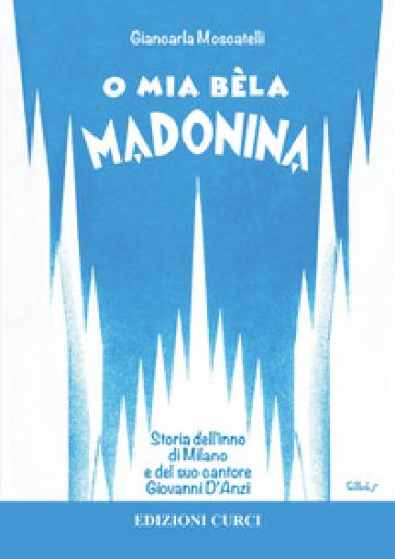 O mia bèla Madonina. Alla scoperta dell'inno di Milano e del suo autore Giovanni D'Anzi - Giancarla Moscatelli | Ericsfund.org