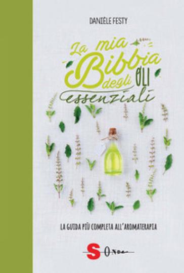 La mia bibbia degli oli essenziali. La guida più completa all'aromaterapia - Danièle Festy | Rochesterscifianimecon.com