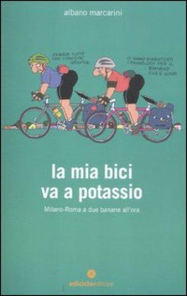 La mia bici va a potassio. Milano-Roma a due banane all'ora - Albano Marcarini pdf epub