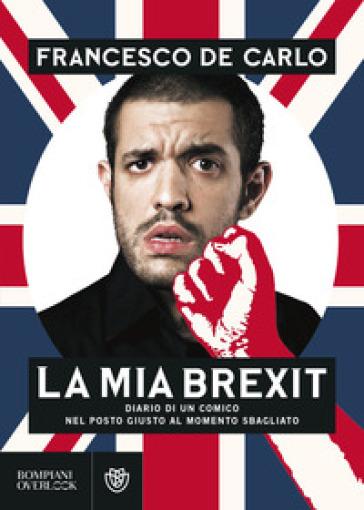 La mia brexit. Diario di un comico nel posto giusto al momento sbagliato - Francesco De Carlo |