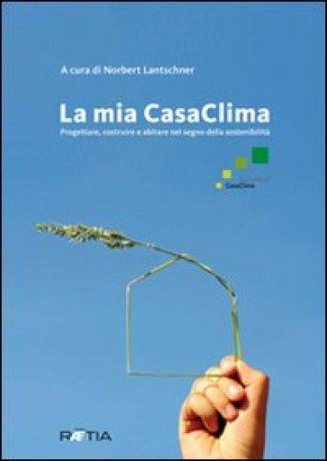 La mia casaclima. Progettare, costruire e abitare nel segno della sostenibilità - Norbert Lantschner | Jonathanterrington.com