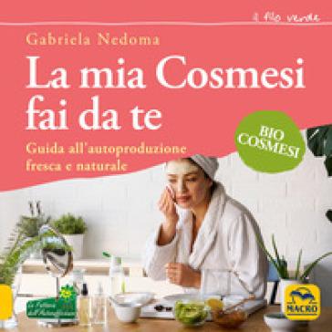 La mia cosmesi fai da te. Guida all'autoproduzione fresca e naturale - Gabriela Nedoma   Thecosgala.com