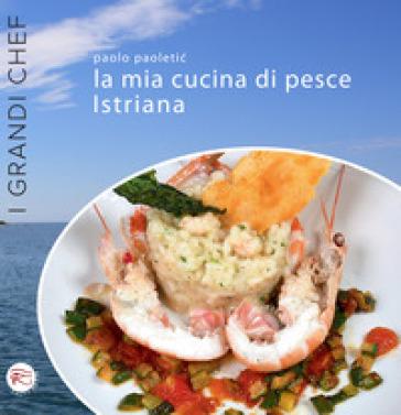 La mia cucina di pesce istriana - Paolo Paoletic   Rochesterscifianimecon.com