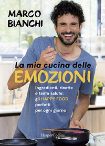 La mia cucina delle emozioni. Ingredienti, ricette e tanta salute: gli happy food perfetti per ogni giorno. Copia autografata - Marco Bianchi  