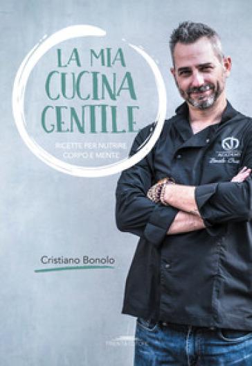 La mia cucina gentile. Ricette per nutrire corpo e mente - Cristiano Bonolo | Rochesterscifianimecon.com