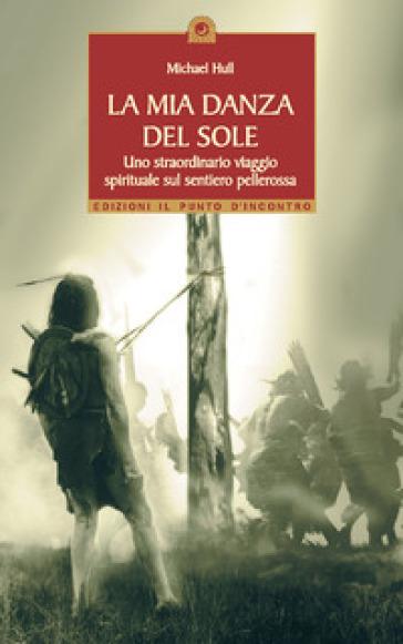 La mia danza del sole. Guarigione e trasformazione spirituale lungo la via rossa - Michael Hull |