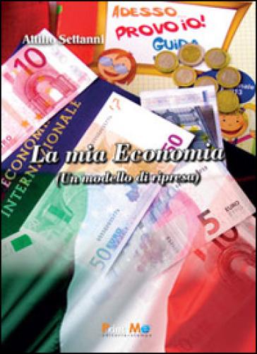 La mia economia. Un modello di ripresa - Attilio Settanni | Rochesterscifianimecon.com